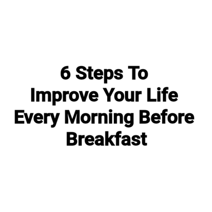 6 Steps To Improve Your Life Every Morning Before Breakfast